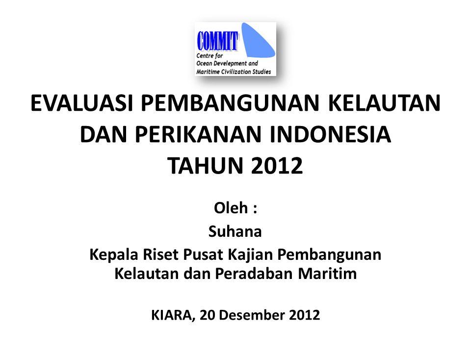 EVALUASI PEMBANGUNAN KELAUTAN DAN PERIKANAN INDONESIA TAHUN 2012 Oleh : Suhana Kepala Riset Pusat Kajian Pembangunan Kelautan dan Peradaban Maritim KIARA, 20 Desember 2012