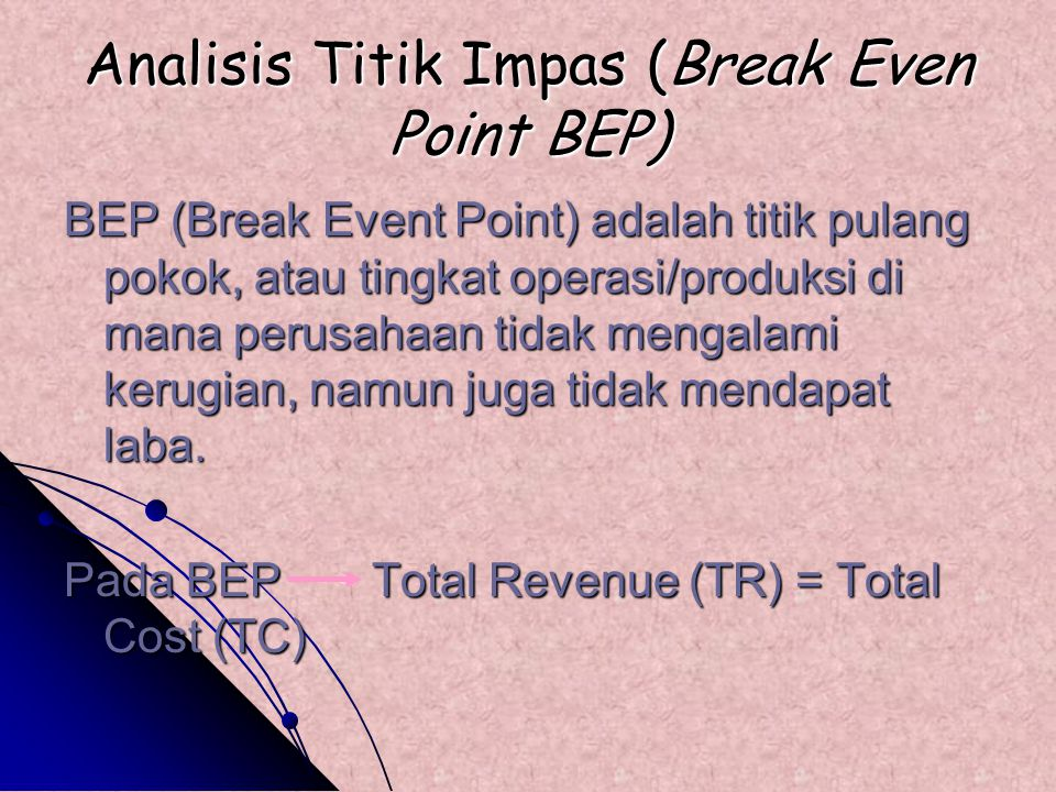 Analisis Titik Impas (Break Even Point BEP) BEP (Break Event Point) adalah titik pulang pokok, atau tingkat operasi/produksi di mana perusahaan tidak mengalami kerugian, namun juga tidak mendapat laba.