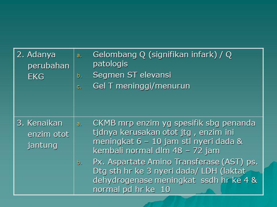 2. Adanya perubahan perubahan EKG EKG a. Gelombang Q (signifikan infark) / Q patologis b. Segmen ST elevansi c. Gel T meninggi/menurun 3. Kenaikan enz