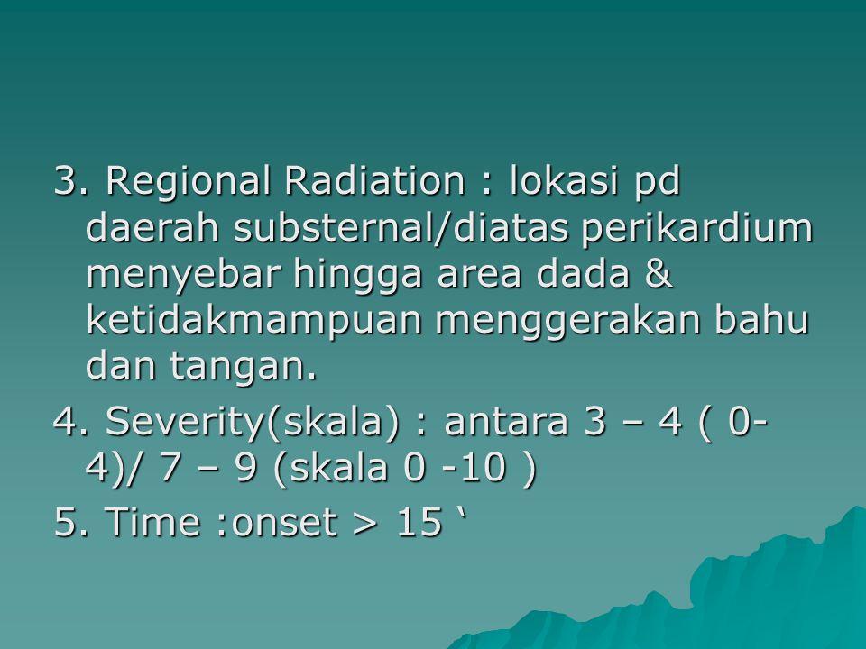 3. Regional Radiation : lokasi pd daerah substernal/diatas perikardium menyebar hingga area dada & ketidakmampuan menggerakan bahu dan tangan. 4. Seve