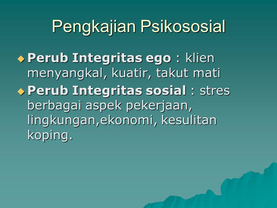 Pengkajian Psikososial  Perub Integritas ego : klien menyangkal, kuatir, takut mati  Perub Integritas sosial : stres berbagai aspek pekerjaan, lingk