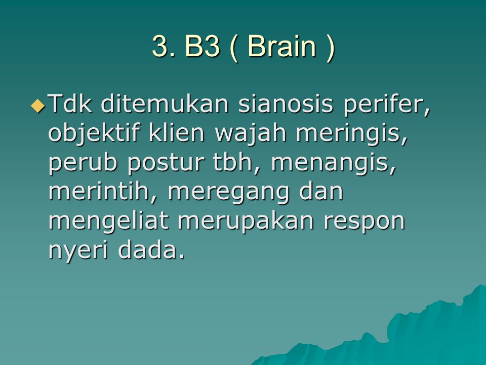 3. B3 ( Brain )  Tdk ditemukan sianosis perifer, objektif klien wajah meringis, perub postur tbh, menangis, merintih, meregang dan mengeliat merupaka