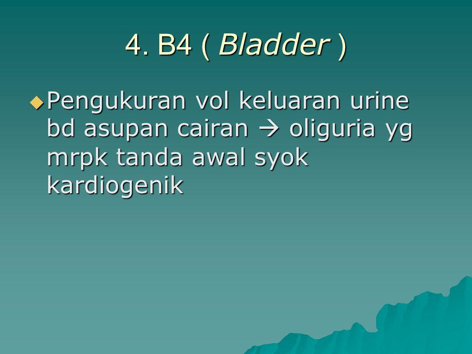 4. B4 ( Bladder )  Pengukuran vol keluaran urine bd asupan cairan  oliguria yg mrpk tanda awal syok kardiogenik