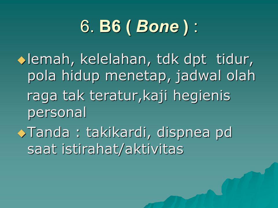 6. B6 ( Bone ) :  lemah, kelelahan, tdk dpt tidur, pola hidup menetap, jadwal olah raga tak teratur,kaji hegienis personal raga tak teratur,kaji hegi