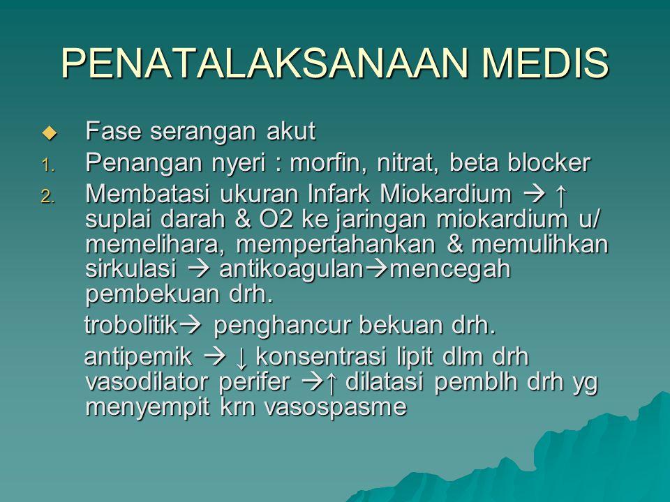 PENATALAKSANAAN MEDIS  Fase serangan akut 1. Penangan nyeri : morfin, nitrat, beta blocker 2. Membatasi ukuran Infark Miokardium  ↑ suplai darah & O