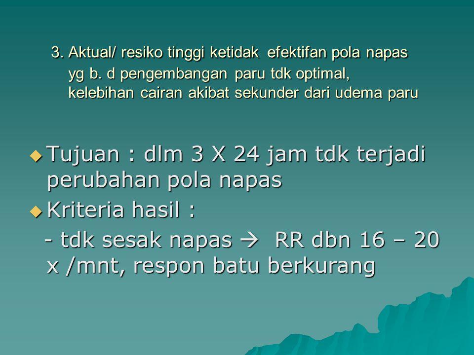 3. Aktual/ resiko tinggi ketidak efektifan pola napas yg b. d pengembangan paru tdk optimal, kelebihan cairan akibat sekunder dari udema paru  Tujuan