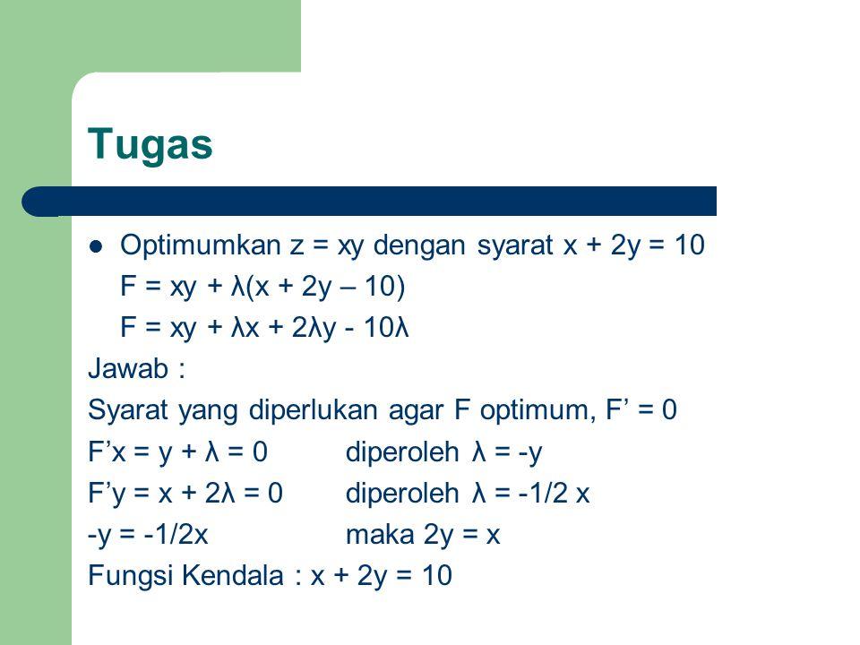 Tugas Optimumkan z = xy dengan syarat x + 2y = 10 F = xy + λ(x + 2y – 10) F = xy + λx + 2λy - 10λ Jawab : Syarat yang diperlukan agar F optimum, F' =