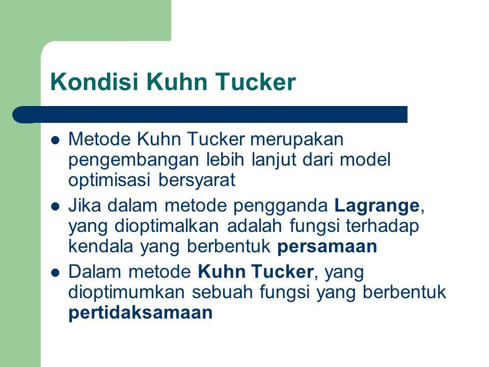 Kondisi Kuhn Tucker Metode Kuhn Tucker merupakan pengembangan lebih lanjut dari model optimisasi bersyarat Jika dalam metode pengganda Lagrange, yang