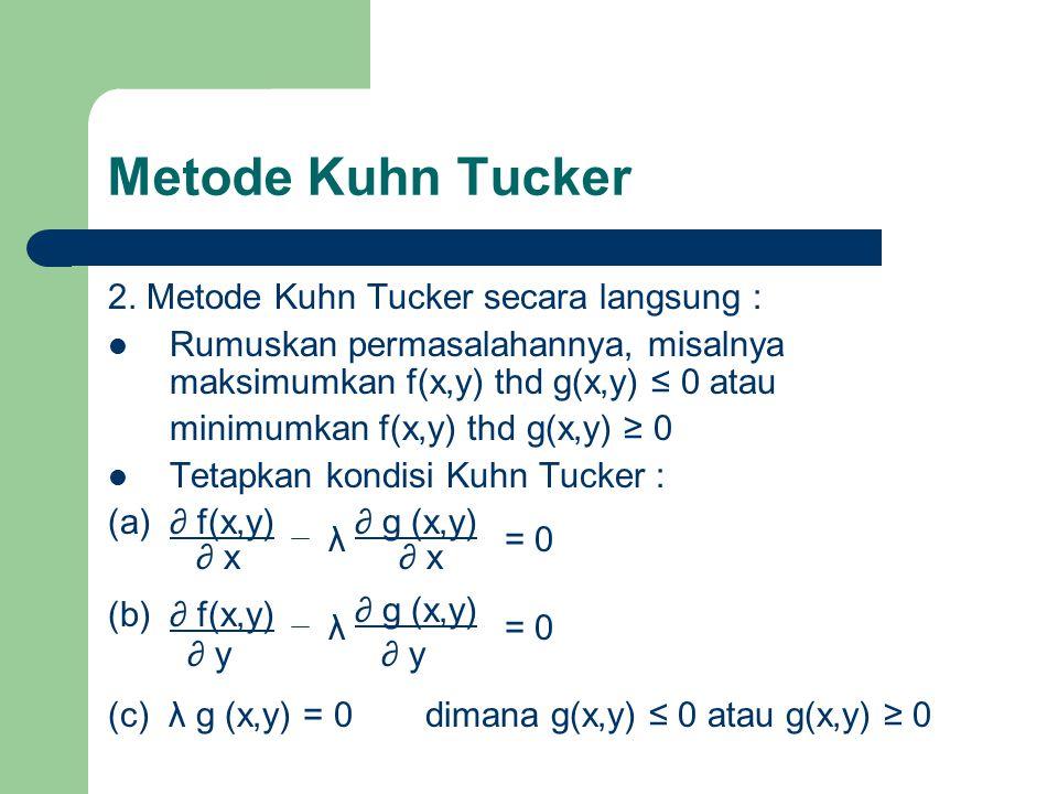Metode Kuhn Tucker 2. Metode Kuhn Tucker secara langsung : Rumuskan permasalahannya, misalnya maksimumkan f(x,y) thd g(x,y) ≤ 0 atau minimumkan f(x,y)