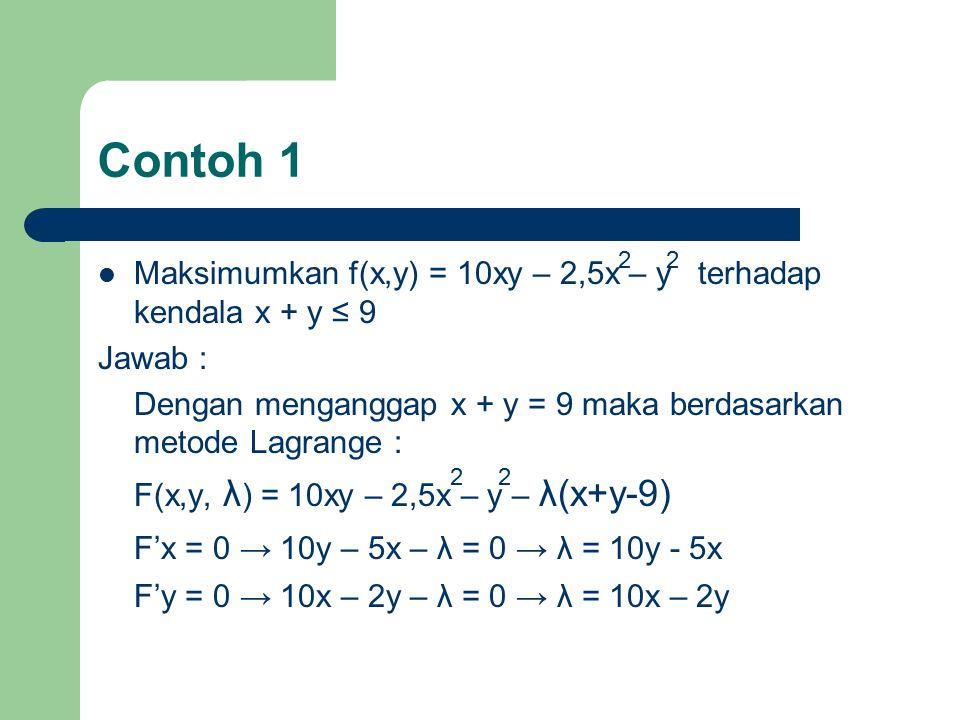 Maksimumkan f(x,y) = 10xy – 2,5x – y terhadap kendala x + y ≤ 9 Jawab : Dengan menganggap x + y = 9 maka berdasarkan metode Lagrange : F(x,y, λ ) = 10