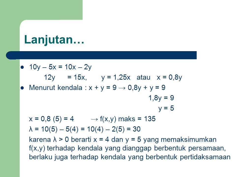 Lanjutan… 10y – 5x = 10x – 2y 12y= 15x, y = 1,25x atau x = 0,8y Menurut kendala : x + y = 9 → 0,8y + y = 9 1,8y = 9 y = 5 x = 0,8 (5) = 4→ f(x,y) maks