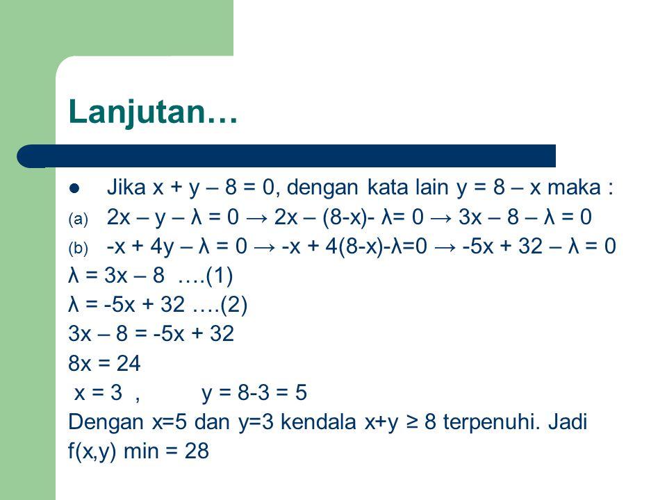 Lanjutan… Jika x + y – 8 = 0, dengan kata lain y = 8 – x maka : (a) 2x – y – λ = 0 → 2x – (8-x)- λ= 0 → 3x – 8 – λ = 0 (b) -x + 4y – λ = 0 → -x + 4(8-