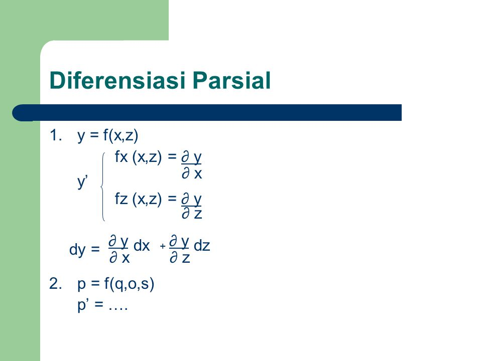 Diferensiasi Parsial 1.y = f(x,z) fx (x,z) = ∂ y fz (x,z) = ∂ y ∂ y + ∂ y 2.p = f(q,o,s) p' = …. ∂ x y' ∂ z ∂ x∂ z dxdz dy =