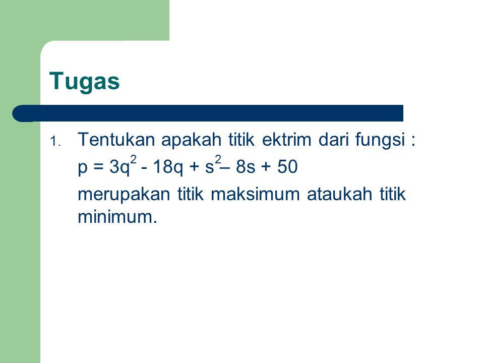 Tugas 1. Tentukan apakah titik ektrim dari fungsi : p = 3q - 18q + s – 8s + 50 merupakan titik maksimum ataukah titik minimum. 22