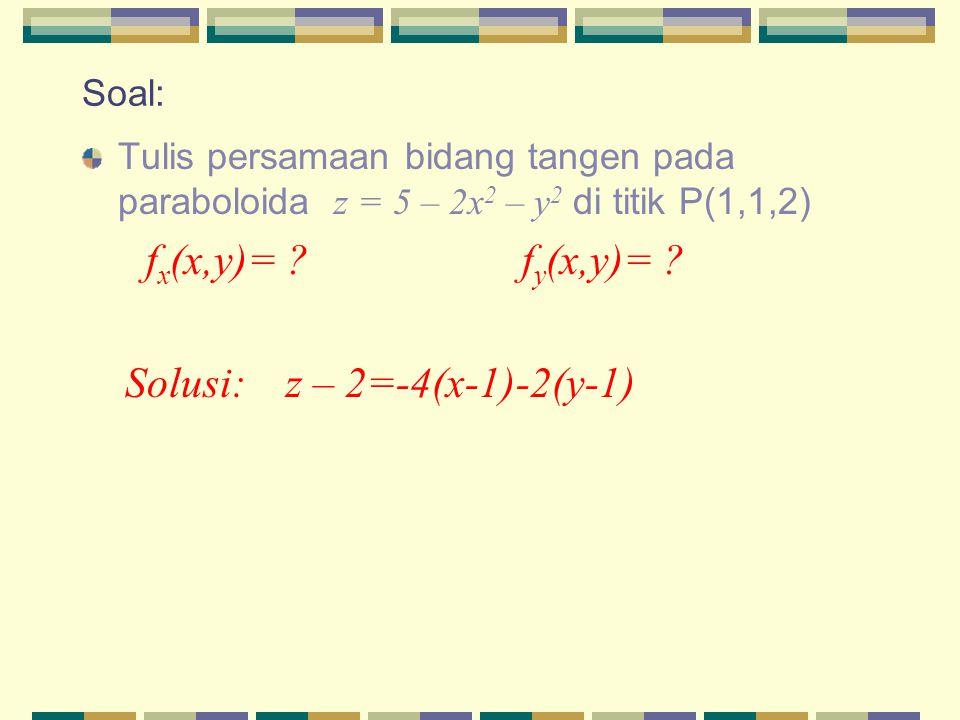 Soal: Tulis persamaan bidang tangen pada paraboloida z = 5 – 2x 2 – y 2 di titik P(1,1,2) f x (x,y)= ? f y (x,y)= ? Solusi: z – 2=-4(x-1)-2(y-1)