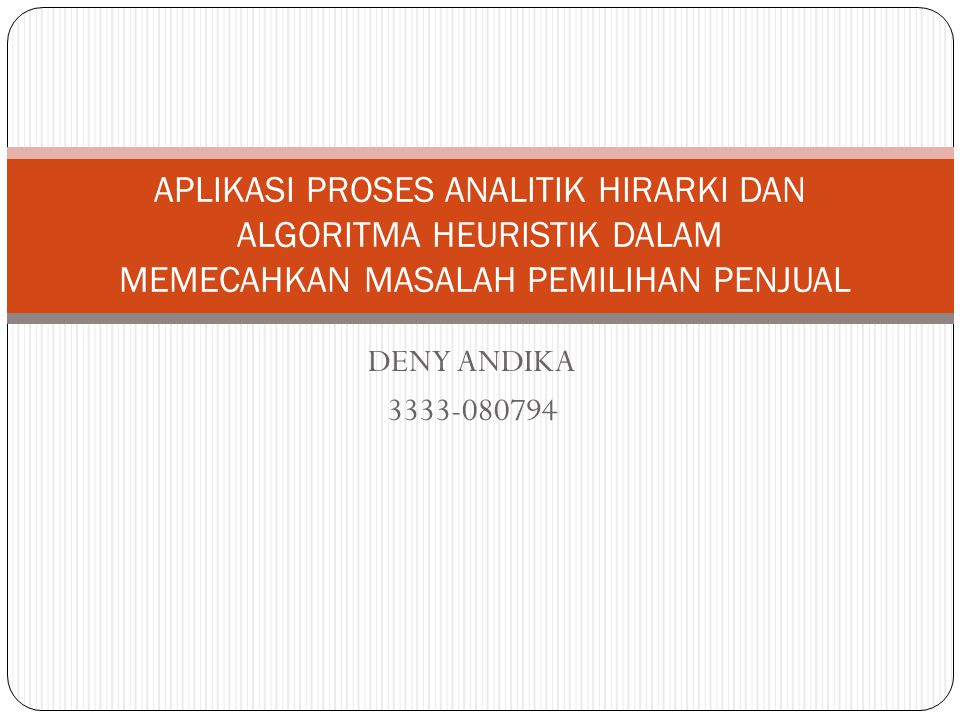 DENY ANDIKA 3333-080794 APLIKASI PROSES ANALITIK HIRARKI DAN ALGORITMA HEURISTIK DALAM MEMECAHKAN MASALAH PEMILIHAN PENJUAL