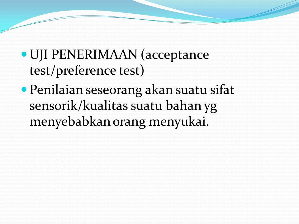 UJI PENERIMAAN (acceptance test/preference test) Penilaian seseorang akan suatu sifat sensorik/kualitas suatu bahan yg menyebabkan orang menyukai.