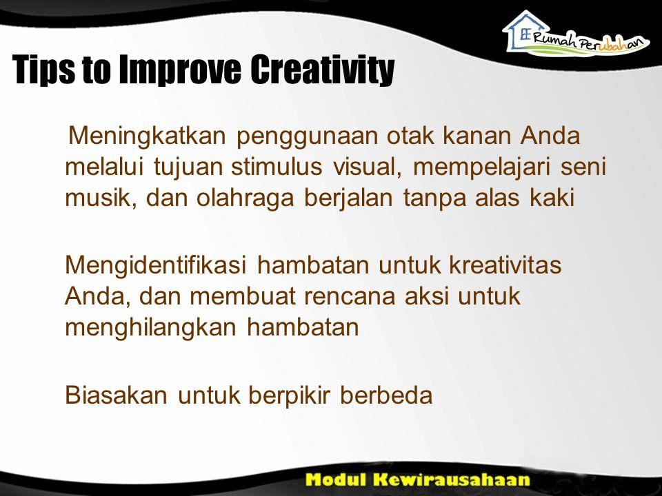Tips to Improve Creativity Meningkatkan penggunaan otak kanan Anda melalui tujuan stimulus visual, mempelajari seni musik, dan olahraga berjalan tanpa alas kaki Mengidentifikasi hambatan untuk kreativitas Anda, dan membuat rencana aksi untuk menghilangkan hambatan Biasakan untuk berpikir berbeda