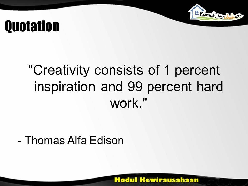 Quotation Creativity consists of 1 percent inspiration and 99 percent hard work. - Thomas Alfa Edison