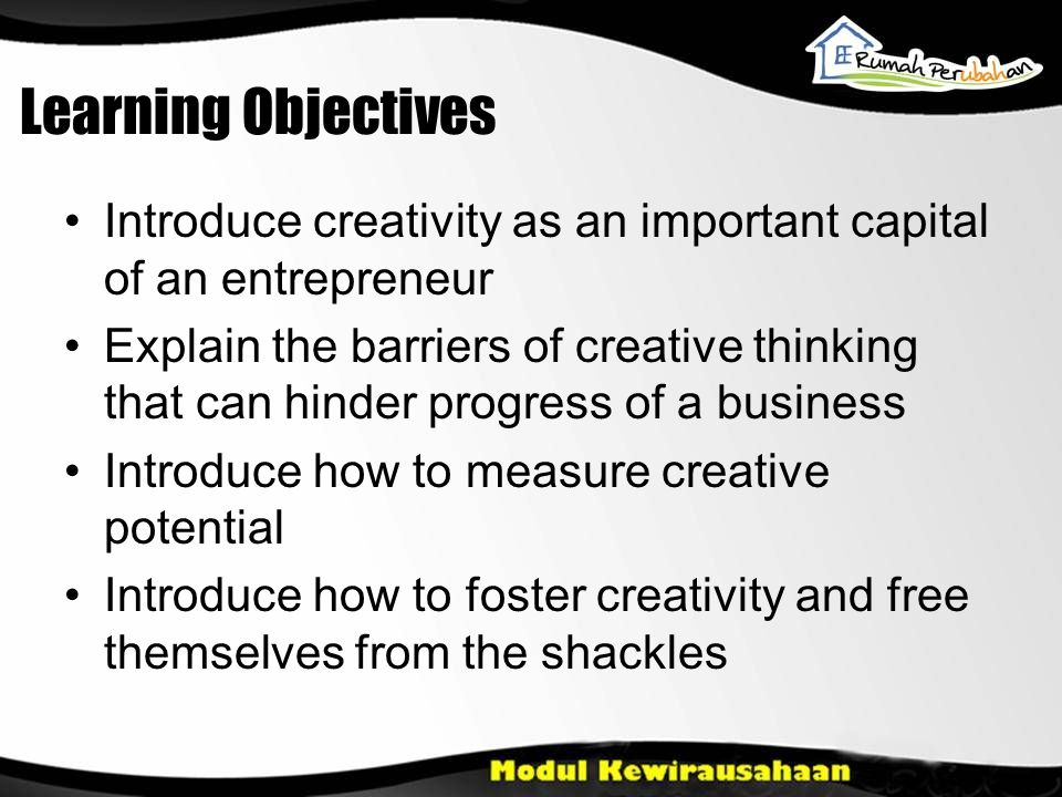Learning Objectives Introduce creativity as an important capital of an entrepreneur Explain the barriers of creative thinking that can hinder progress