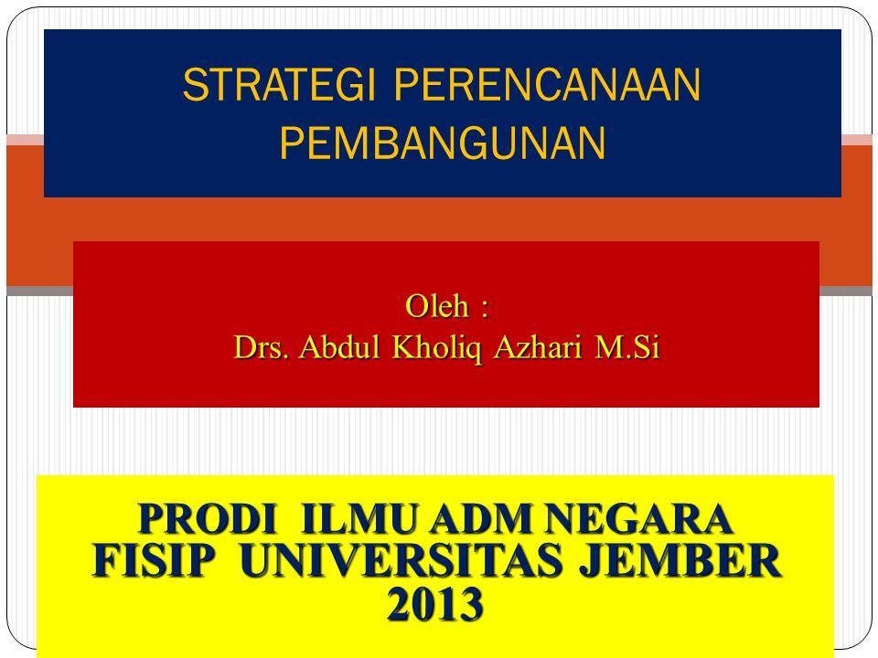 STRATEGI PERENCANAAN PEMBANGUNAN Oleh : Drs. Abdul Kholiq Azhari M.Si PRODI ILMU ADM NEGARA FISIP UNIVERSITAS JEMBER 2013