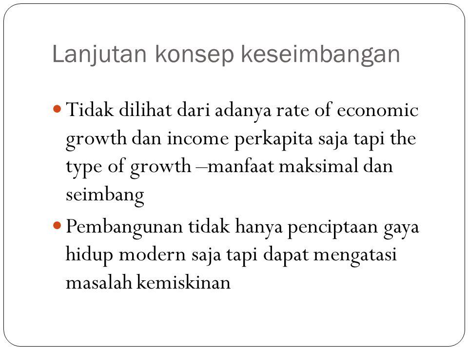 Lanjutan konsep keseimbangan Tidak dilihat dari adanya rate of economic growth dan income perkapita saja tapi the type of growth –manfaat maksimal dan