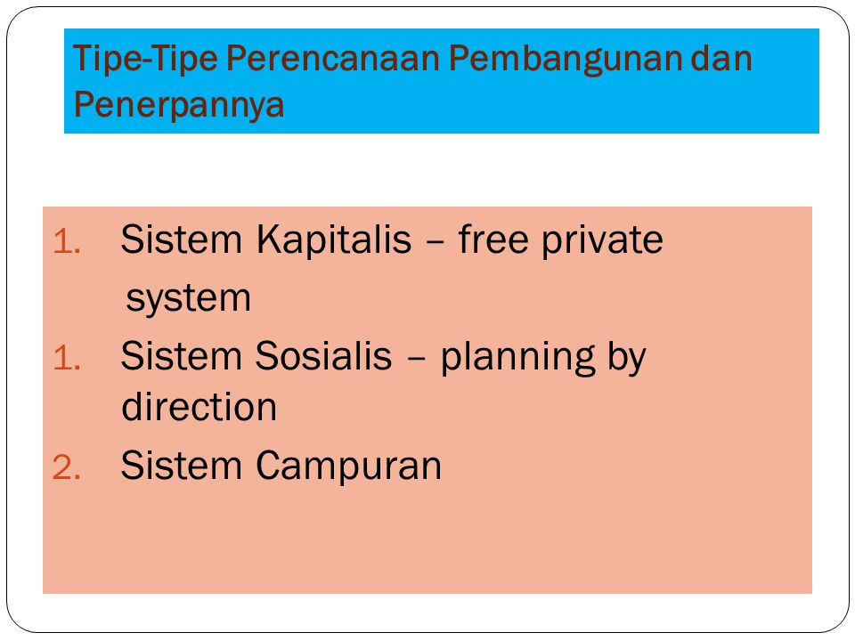 Tipe-Tipe Perencanaan Pembangunan dan Penerpannya 1. Sistem Kapitalis – free private system 1. Sistem Sosialis – planning by direction 2. Sistem Campu