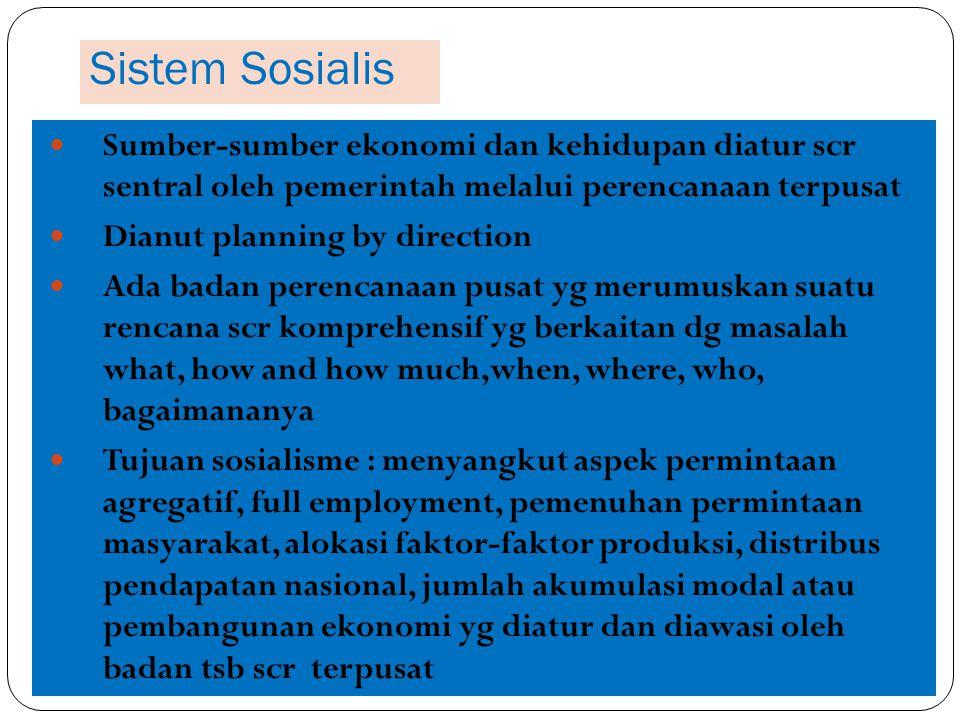 Sistem Sosialis Sumber-sumber ekonomi dan kehidupan diatur scr sentral oleh pemerintah melalui perencanaan terpusat Dianut planning by direction Ada b