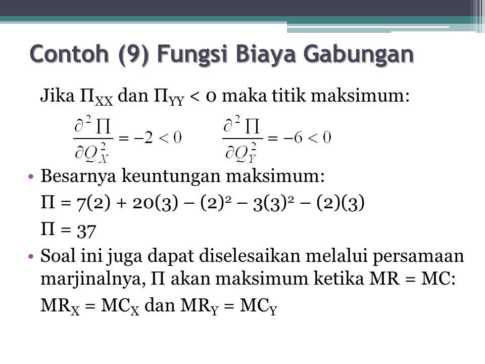 Contoh (9) Fungsi Biaya Gabungan Jika П XX dan П YY < 0 maka titik maksimum: Besarnya keuntungan maksimum: П = 7(2) + 20(3) – (2) 2 – 3(3) 2 – (2)(3) П = 37 Soal ini juga dapat diselesaikan melalui persamaan marjinalnya, П akan maksimum ketika MR = MC: MR X = MC X dan MR Y = MC Y