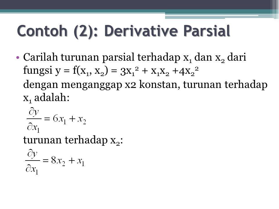 Contoh (2): Derivative Parsial Carilah turunan parsial terhadap x 1 dan x 2 dari fungsi y = f(x 1, x 2 ) = 3x 1 2 + x 1 x 2 +4x 2 2 dengan menganggap x2 konstan, turunan terhadap x 1 adalah: turunan terhadap x 2 :