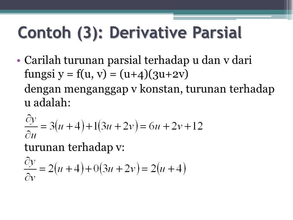 Contoh (4): Derivative Parsial Carilah turunan parsial terhadap u dan v dari fungsi y = f(u, v) = (3u – 2v)/(u 2 +3v) dengan menganggap v konstan, turunan terhadap u adalah: turunan terhadap v: