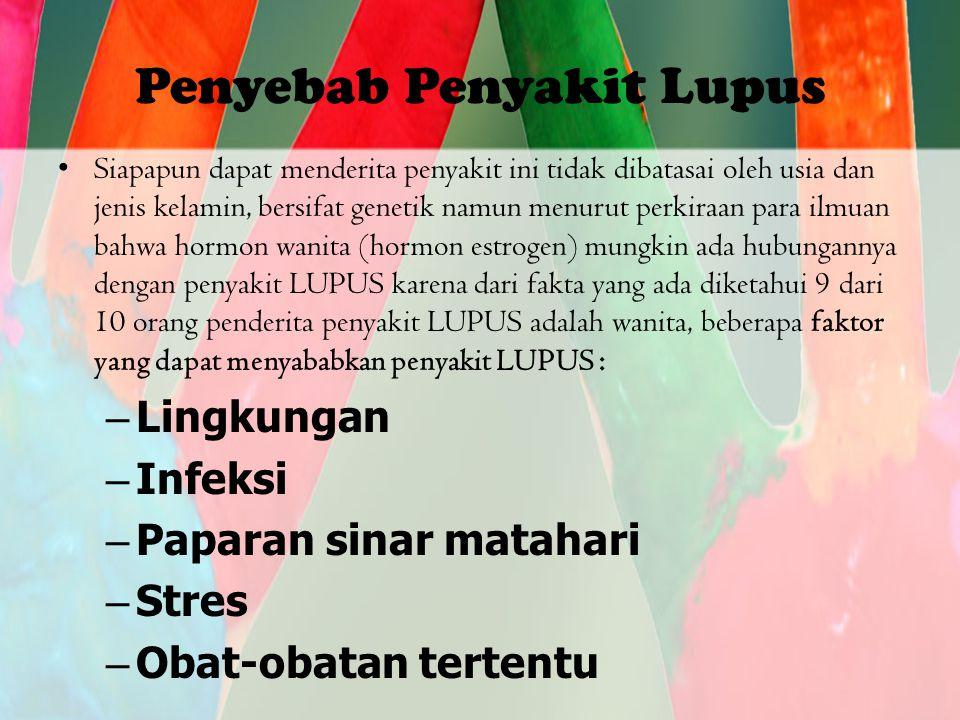 Penyebab Penyakit Lupus Siapapun dapat menderita penyakit ini tidak dibatasai oleh usia dan jenis kelamin, bersifat genetik namun menurut perkiraan para ilmuan bahwa hormon wanita (hormon estrogen) mungkin ada hubungannya dengan penyakit LUPUS karena dari fakta yang ada diketahui 9 dari 10 orang penderita penyakit LUPUS adalah wanita, beberapa faktor yang dapat menyababkan penyakit LUPUS : –Lingkungan –Infeksi –Paparan sinar matahari –Stres –Obat-obatan tertentu