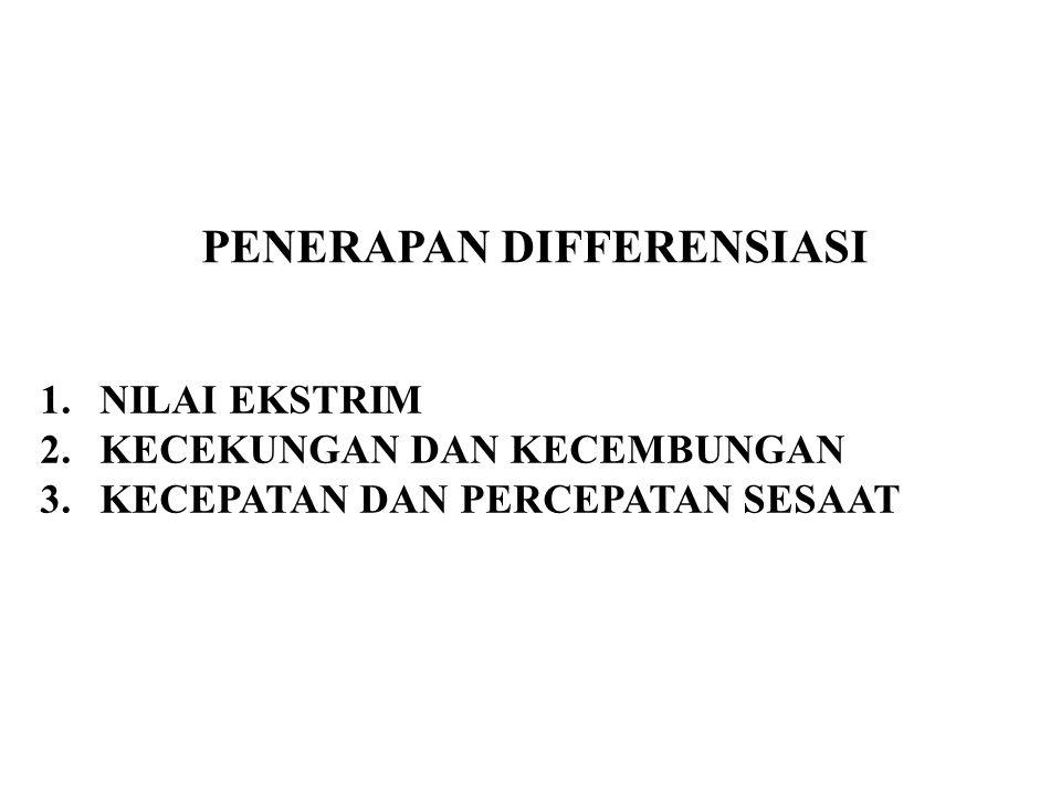 PENERAPAN DIFFERENSIASI 1.NILAI EKSTRIM 2.KECEKUNGAN DAN KECEMBUNGAN 3.KECEPATAN DAN PERCEPATAN SESAAT