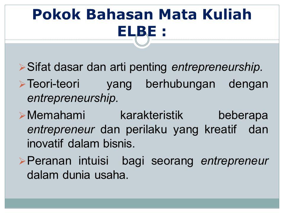 Pokok Bahasan Mata Kuliah ELBE :  Sifat dasar dan arti penting entrepreneurship.  Teori-teori yang berhubungan dengan entrepreneurship.  Memahami k