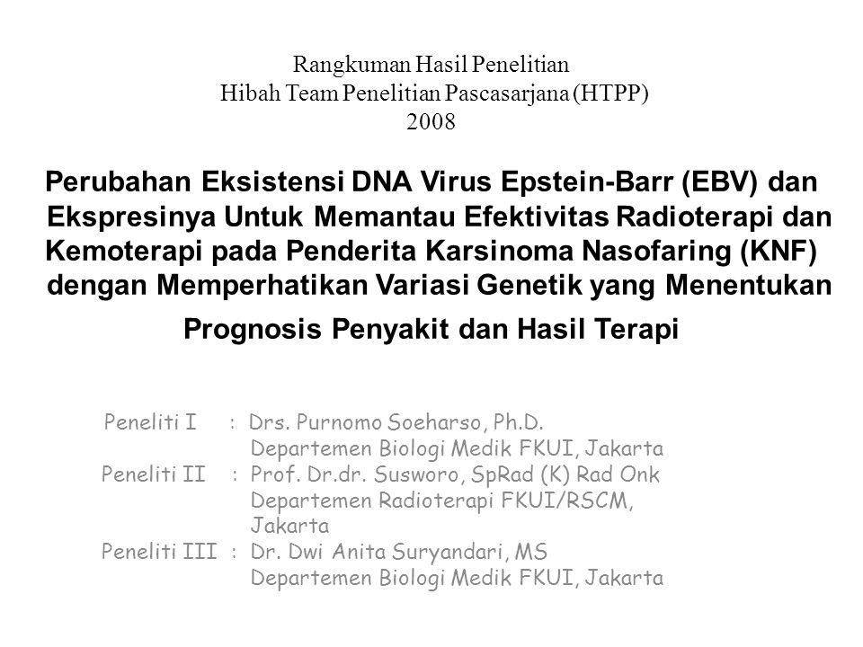 Rangkuman Hasil Penelitian Hibah Team Penelitian Pascasarjana (HTPP) 2008 Perubahan Eksistensi DNA Virus Epstein-Barr (EBV) dan Ekspresinya Untuk Memantau Efektivitas Radioterapi dan Kemoterapi pada Penderita Karsinoma Nasofaring (KNF) dengan Memperhatikan Variasi Genetik yang Menentukan Prognosis Penyakit dan Hasil Terapi Peneliti I : Drs.
