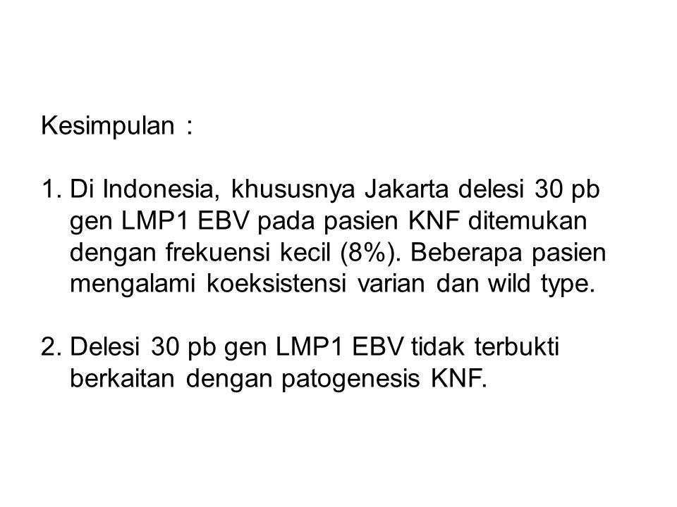 Kesimpulan : 1. Di Indonesia, khususnya Jakarta delesi 30 pb gen LMP1 EBV pada pasien KNF ditemukan dengan frekuensi kecil (8%). Beberapa pasien menga