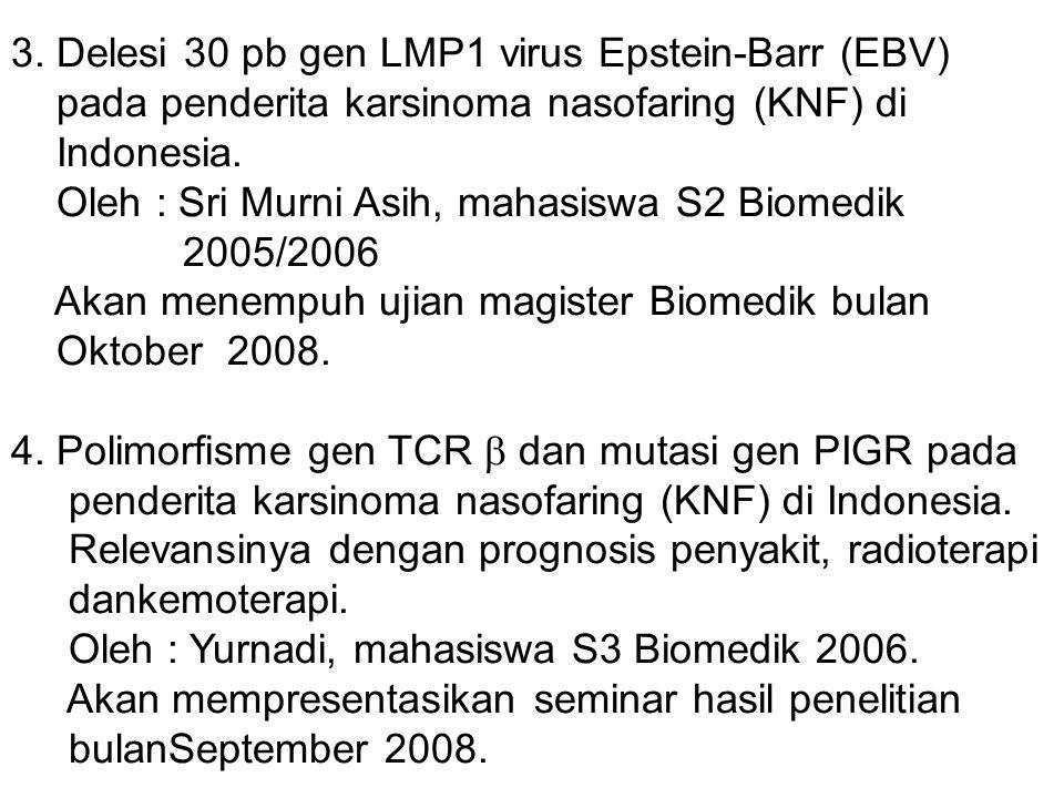 3. Delesi 30 pb gen LMP1 virus Epstein-Barr (EBV) pada penderita karsinoma nasofaring (KNF) di Indonesia. Oleh : Sri Murni Asih, mahasiswa S2 Biomedik