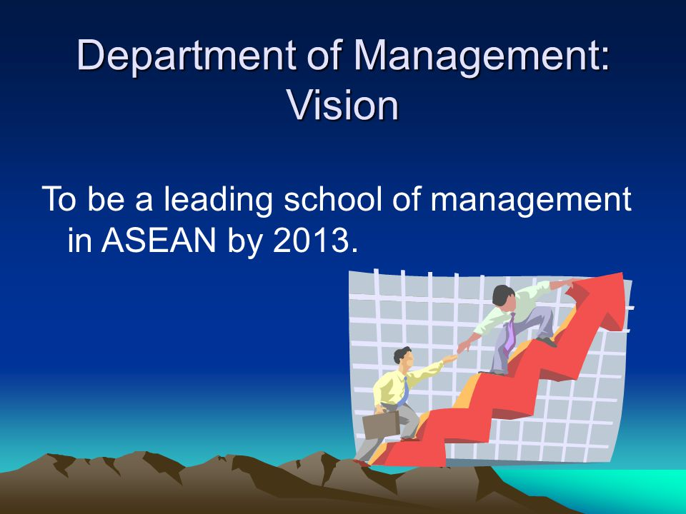 Department of Management: Vision To be a leading school of management in ASEAN by 2013.