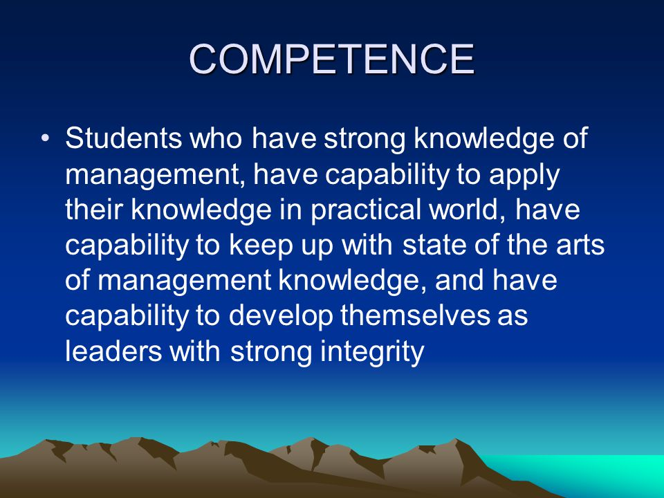 COMPETENCE Students who have strong knowledge of management, have capability to apply their knowledge in practical world, have capability to keep up w