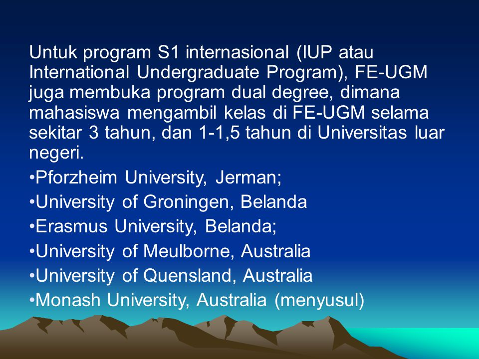 Untuk program S1 internasional (IUP atau International Undergraduate Program), FE-UGM juga membuka program dual degree, dimana mahasiswa mengambil kel