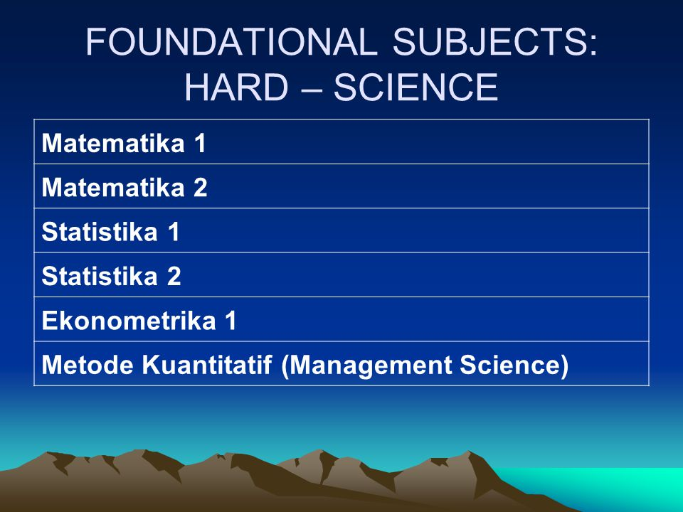 FOUNDATIONAL SUBJECTS: HARD – SCIENCE Matematika 1 Matematika 2 Statistika 1 Statistika 2 Ekonometrika 1 Metode Kuantitatif (Management Science)
