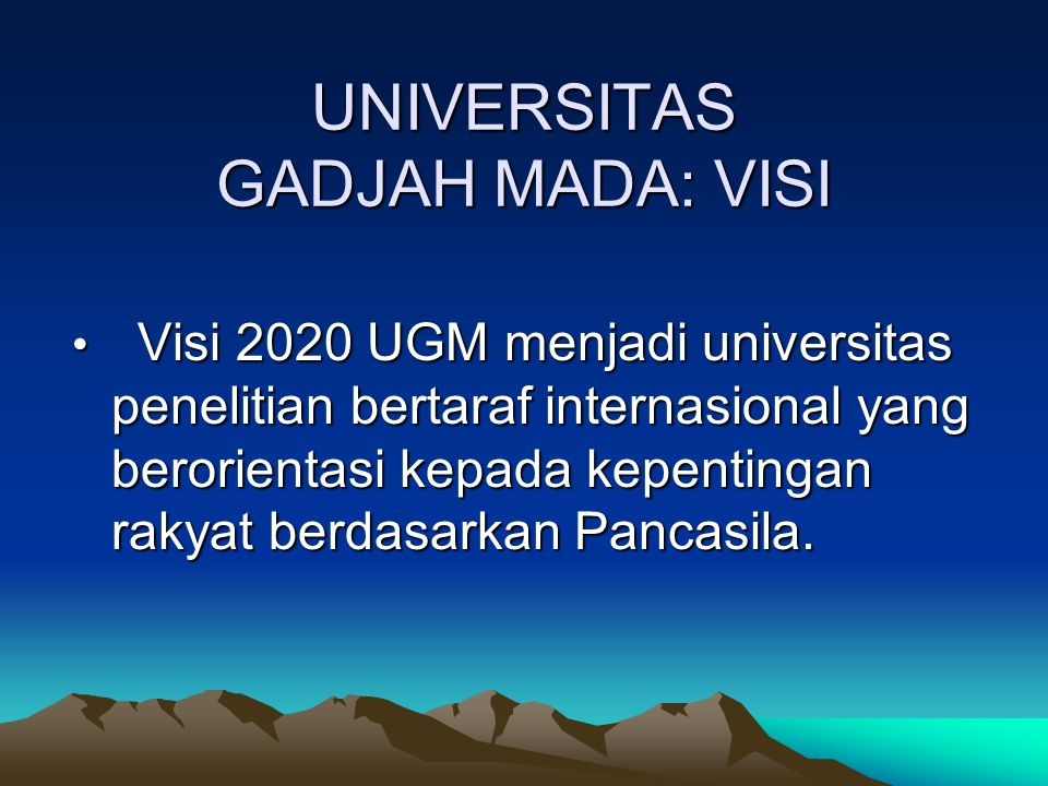 UNIVERSITAS GADJAH MADA: VISI Visi 2020 UGM menjadi universitas penelitian bertaraf internasional yang berorientasi kepada kepentingan rakyat berdasar