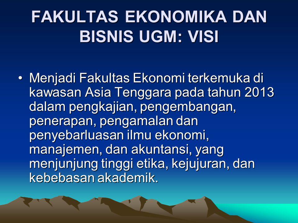 FAKULTAS EKONOMIKA DAN BISNIS UGM: VISI Menjadi Fakultas Ekonomi terkemuka di kawasan Asia Tenggara pada tahun 2013 dalam pengkajian, pengembangan, pe