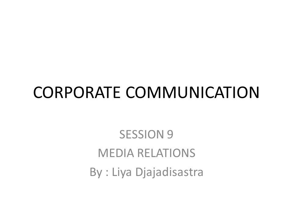 CORPORATE COMMUNICATION SESSION 9 MEDIA RELATIONS By : Liya Djajadisastra
