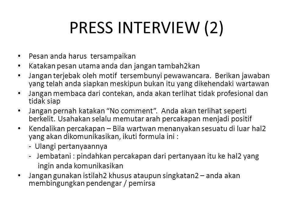PRESS INTERVIEW (2) Pesan anda harus tersampaikan Katakan pesan utama anda dan jangan tambah2kan Jangan terjebak oleh motif tersembunyi pewawancara. B