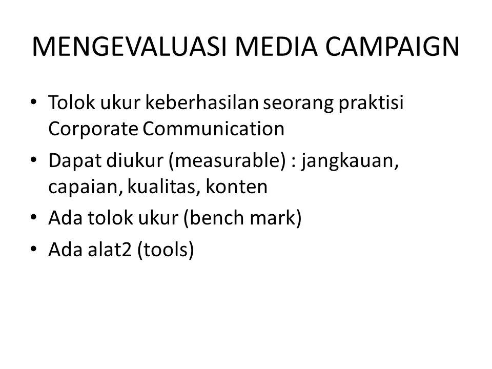 MENGEVALUASI MEDIA CAMPAIGN Tolok ukur keberhasilan seorang praktisi Corporate Communication Dapat diukur (measurable) : jangkauan, capaian, kualitas,