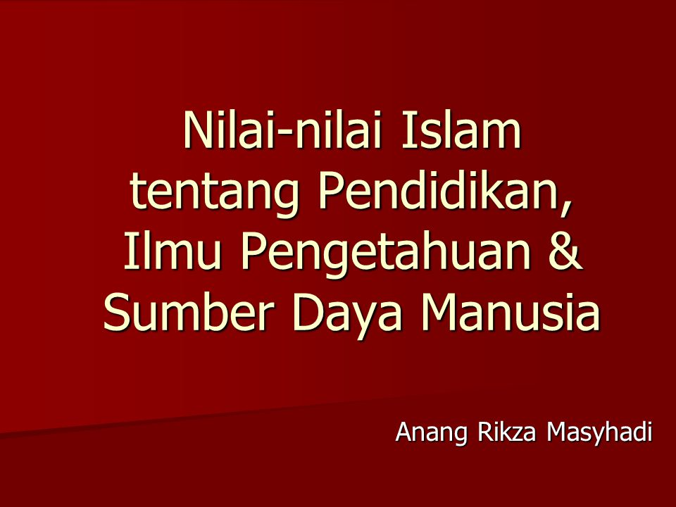Nilai-nilai Islam tentang Pendidikan, Ilmu Pengetahuan & Sumber Daya Manusia Anang Rikza Masyhadi