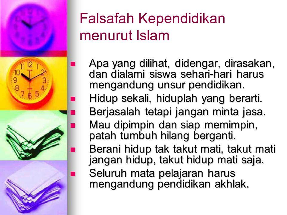 Falsafah Kependidikan menurut Islam Apa yang dilihat, didengar, dirasakan, dan dialami siswa sehari-hari harus mengandung unsur pendidikan.