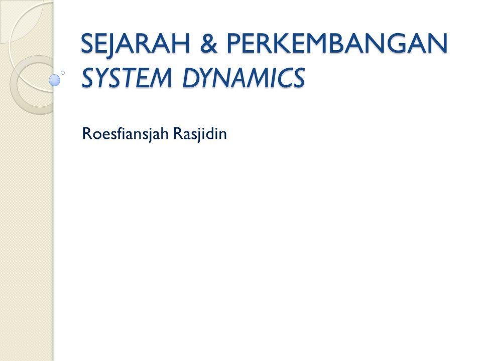 SEJARAH & PERKEMBANGAN SYSTEM DYNAMICS Roesfiansjah Rasjidin