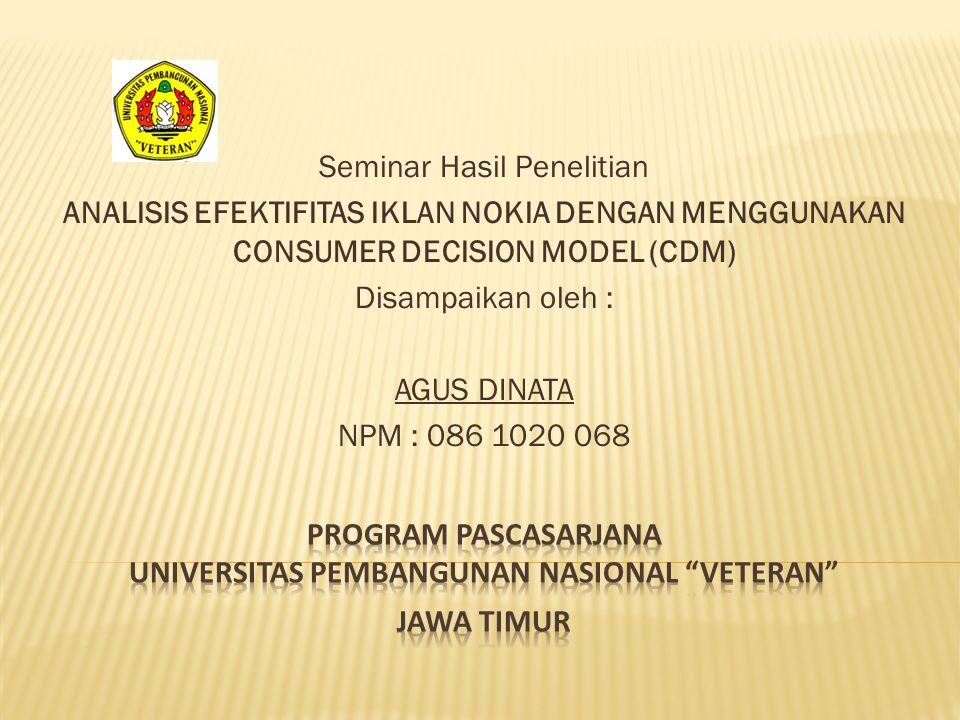Seminar Hasil Penelitian ANALISIS EFEKTIFITAS IKLAN NOKIA DENGAN MENGGUNAKAN CONSUMER DECISION MODEL (CDM) Disampaikan oleh : AGUS DINATA NPM : 086 10